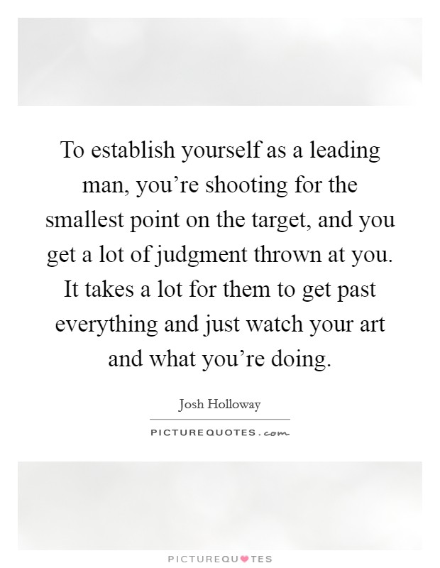 To establish yourself as a leading man, you're shooting for the smallest point on the target, and you get a lot of judgment thrown at you. It takes a lot for them to get past everything and just watch your art and what you're doing Picture Quote #1