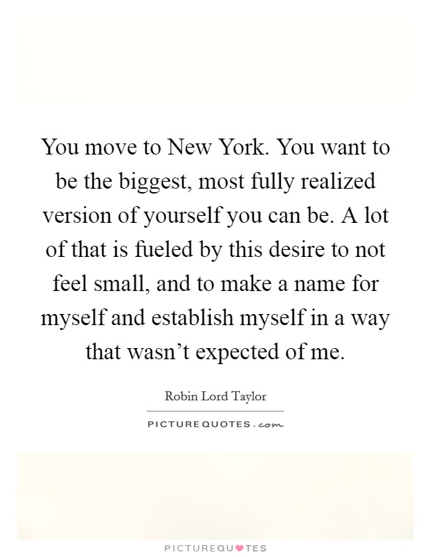 You move to New York. You want to be the biggest, most fully realized version of yourself you can be. A lot of that is fueled by this desire to not feel small, and to make a name for myself and establish myself in a way that wasn't expected of me Picture Quote #1