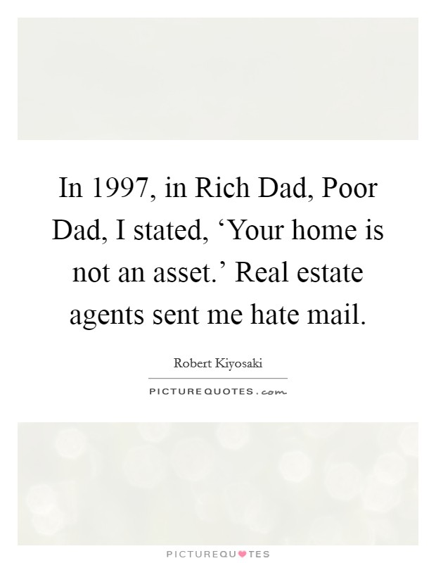 In 1997, in Rich Dad, Poor Dad, I stated, 'Your home is not an asset.' Real estate agents sent me hate mail Picture Quote #1
