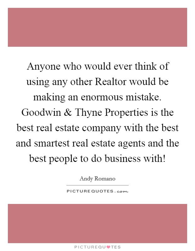 Anyone who would ever think of using any other Realtor would be making an enormous mistake. Goodwin and Thyne Properties is the best real estate company with the best and smartest real estate agents and the best people to do business with! Picture Quote #1