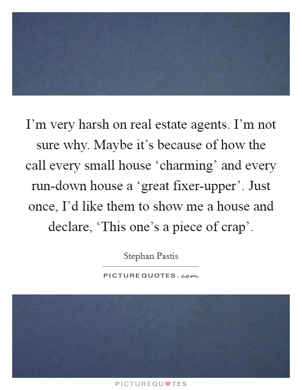 I'm very harsh on real estate agents. I'm not sure why. Maybe it's because of how the call every small house 'charming' and every run-down house a 'great fixer-upper'. Just once, I'd like them to show me a house and declare, 'This one's a piece of crap' Picture Quote #1