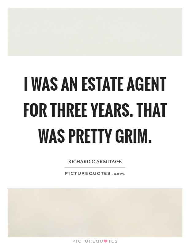 I was an estate agent for three years. That was pretty grim Picture Quote #1