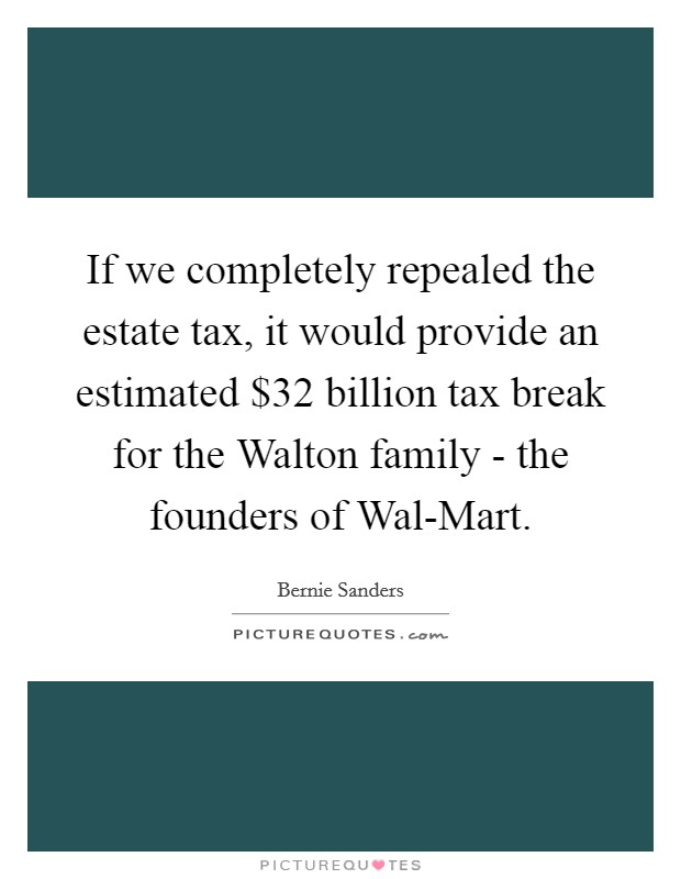 If we completely repealed the estate tax, it would provide an estimated $32 billion tax break for the Walton family - the founders of Wal-Mart. Picture Quote #1