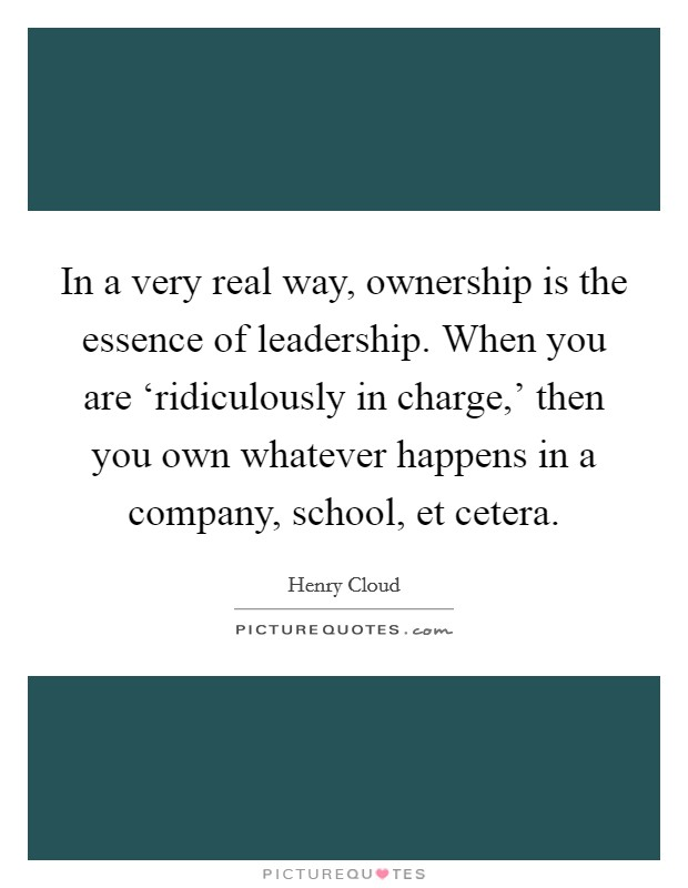 In a very real way, ownership is the essence of leadership. When you are 'ridiculously in charge,' then you own whatever happens in a company, school, et cetera Picture Quote #1