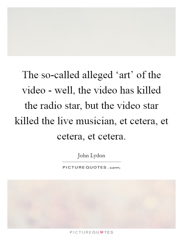 The so-called alleged 'art' of the video - well, the video has killed the radio star, but the video star killed the live musician, et cetera, et cetera, et cetera Picture Quote #1