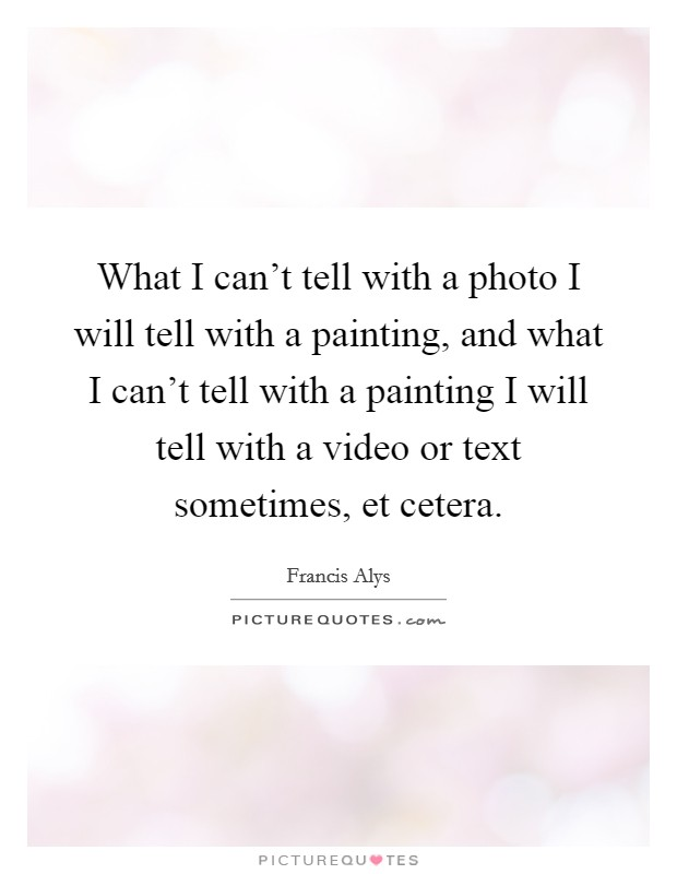 What I can't tell with a photo I will tell with a painting, and what I can't tell with a painting I will tell with a video or text sometimes, et cetera Picture Quote #1