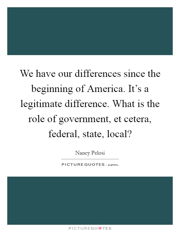 We have our differences since the beginning of America. It's a legitimate difference. What is the role of government, et cetera, federal, state, local? Picture Quote #1