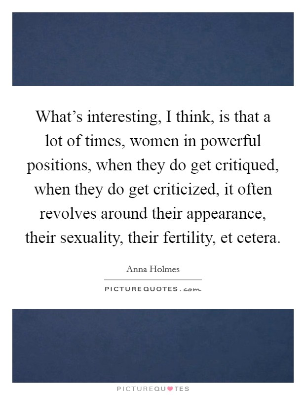 What's interesting, I think, is that a lot of times, women in powerful positions, when they do get critiqued, when they do get criticized, it often revolves around their appearance, their sexuality, their fertility, et cetera Picture Quote #1