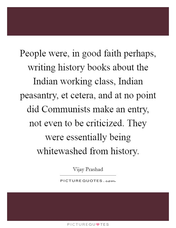 People were, in good faith perhaps, writing history books about the Indian working class, Indian peasantry, et cetera, and at no point did Communists make an entry, not even to be criticized. They were essentially being whitewashed from history Picture Quote #1
