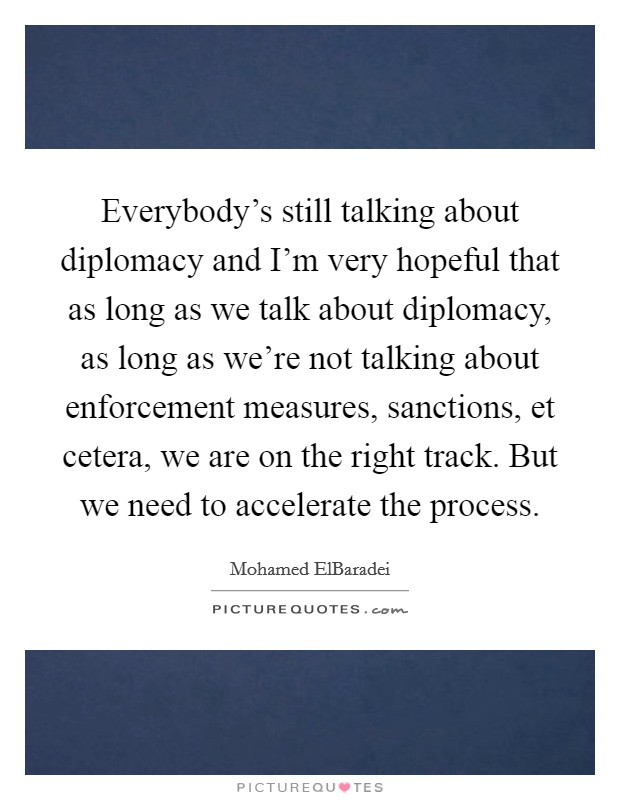 Everybody's still talking about diplomacy and I'm very hopeful that as long as we talk about diplomacy, as long as we're not talking about enforcement measures, sanctions, et cetera, we are on the right track. But we need to accelerate the process Picture Quote #1