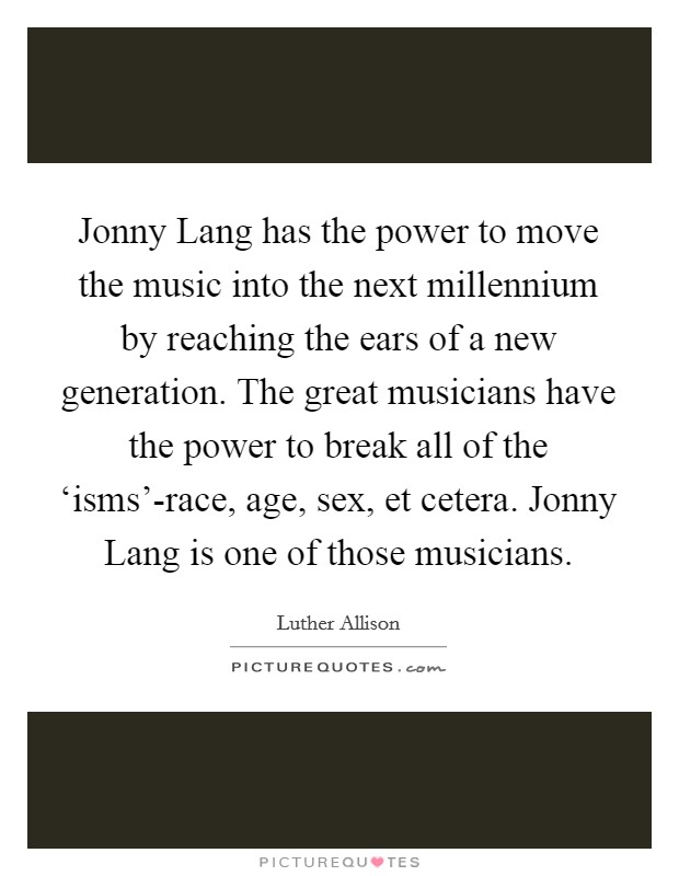 Jonny Lang has the power to move the music into the next millennium by reaching the ears of a new generation. The great musicians have the power to break all of the 'isms'-race, age, sex, et cetera. Jonny Lang is one of those musicians Picture Quote #1