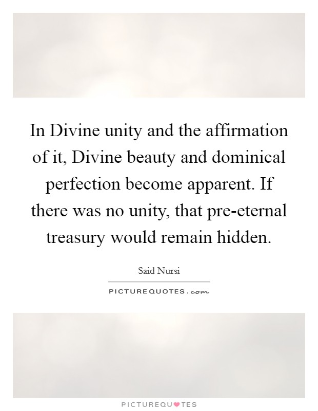 In Divine unity and the affirmation of it, Divine beauty and dominical perfection become apparent. If there was no unity, that pre-eternal treasury would remain hidden Picture Quote #1