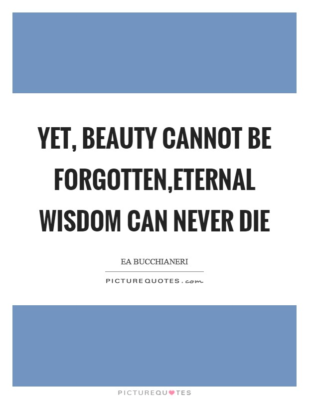 Yet, beauty cannot be forgotten,Eternal Wisdom can never die Picture Quote #1