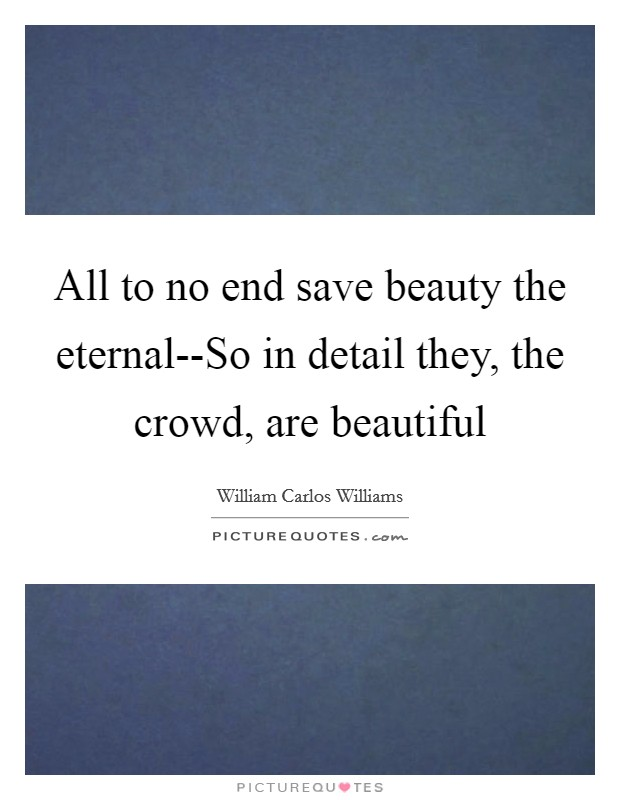 All to no end save beauty the eternal--So in detail they, the crowd, are beautiful Picture Quote #1