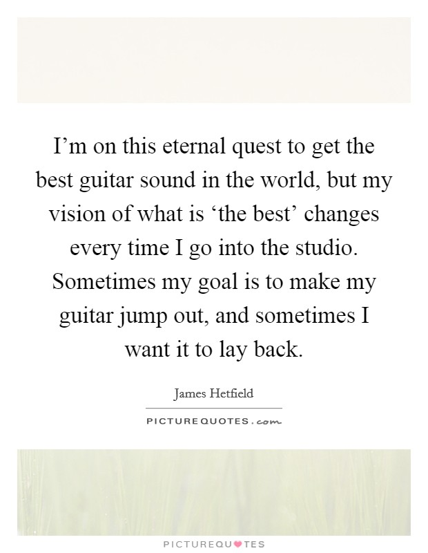 I'm on this eternal quest to get the best guitar sound in the world, but my vision of what is 'the best' changes every time I go into the studio. Sometimes my goal is to make my guitar jump out, and sometimes I want it to lay back Picture Quote #1