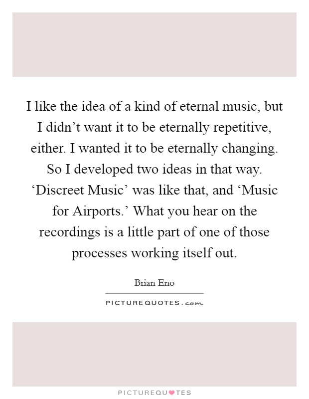 I like the idea of a kind of eternal music, but I didn't want it to be eternally repetitive, either. I wanted it to be eternally changing. So I developed two ideas in that way. 'Discreet Music' was like that, and 'Music for Airports.' What you hear on the recordings is a little part of one of those processes working itself out Picture Quote #1