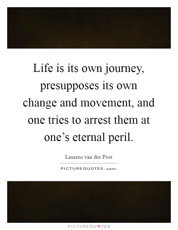 Life is its own journey, presupposes its own change and movement, and one tries to arrest them at one's eternal peril Picture Quote #1