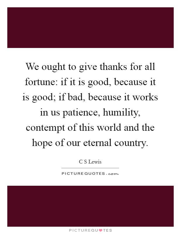 We ought to give thanks for all fortune: if it is good, because it is good; if bad, because it works in us patience, humility, contempt of this world and the hope of our eternal country. Picture Quote #1