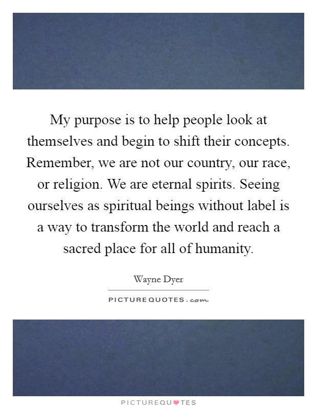 My purpose is to help people look at themselves and begin to shift their concepts. Remember, we are not our country, our race, or religion. We are eternal spirits. Seeing ourselves as spiritual beings without label is a way to transform the world and reach a sacred place for all of humanity Picture Quote #1