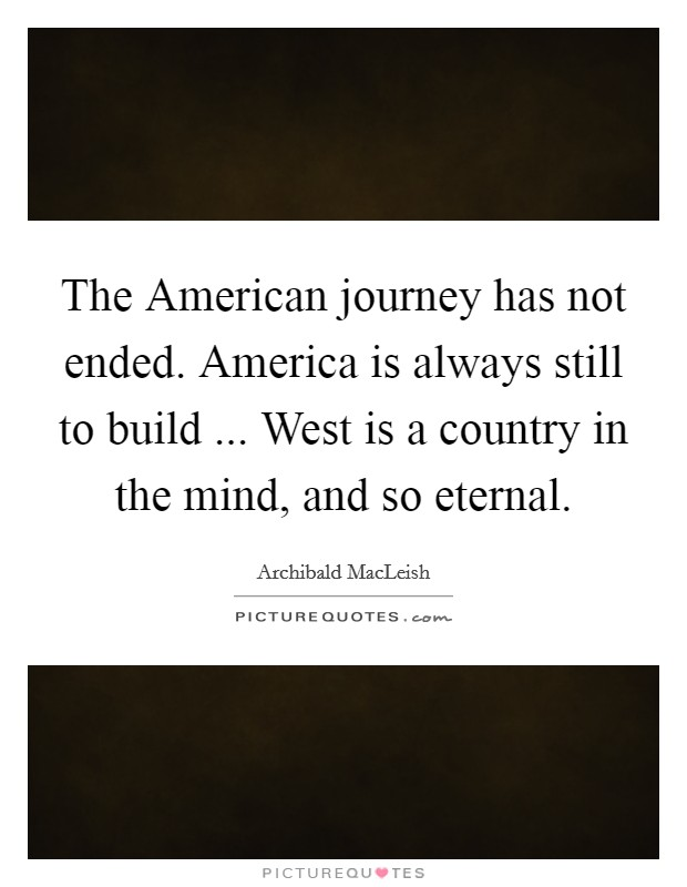 The American journey has not ended. America is always still to build ... West is a country in the mind, and so eternal Picture Quote #1