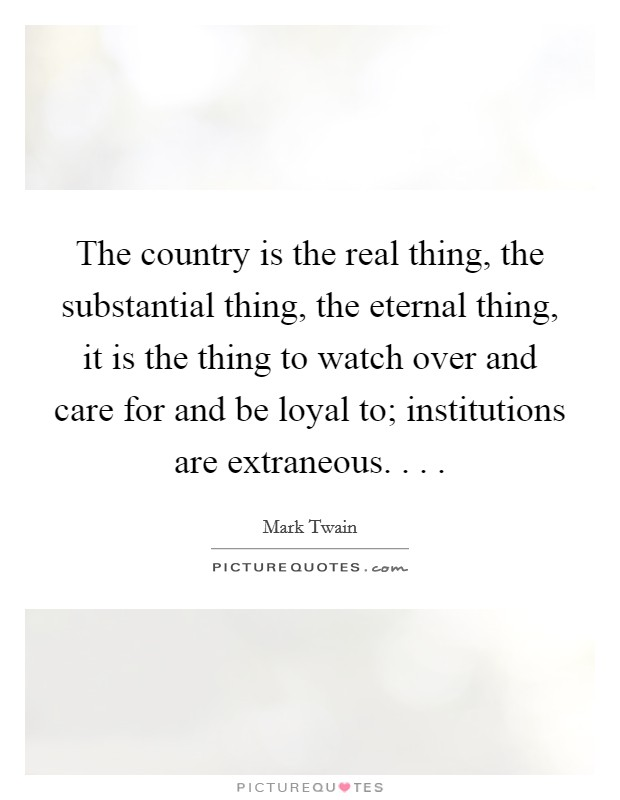 The country is the real thing, the substantial thing, the eternal thing, it is the thing to watch over and care for and be loyal to; institutions are extraneous. . .  Picture Quote #1