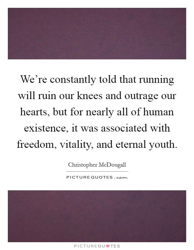 We're constantly told that running will ruin our knees and outrage our hearts, but for nearly all of human existence, it was associated with freedom, vitality, and eternal youth Picture Quote #1
