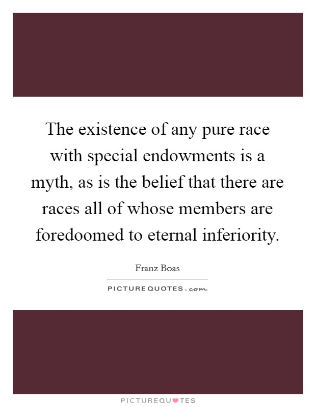 The existence of any pure race with special endowments is a myth, as is the belief that there are races all of whose members are foredoomed to eternal inferiority Picture Quote #1