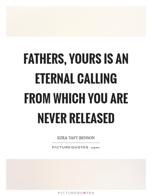 Fathers, yours is an eternal calling from which you are never released Picture Quote #1