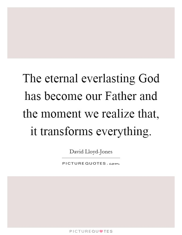 The eternal everlasting God has become our Father and the moment we realize that, it transforms everything Picture Quote #1