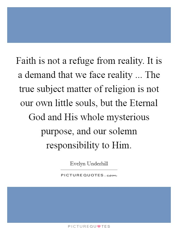 Faith is not a refuge from reality. It is a demand that we face reality ... The true subject matter of religion is not our own little souls, but the Eternal God and His whole mysterious purpose, and our solemn responsibility to Him Picture Quote #1