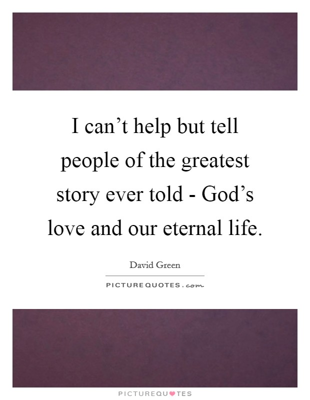 I can't help but tell people of the greatest story ever told - God's love and our eternal life Picture Quote #1