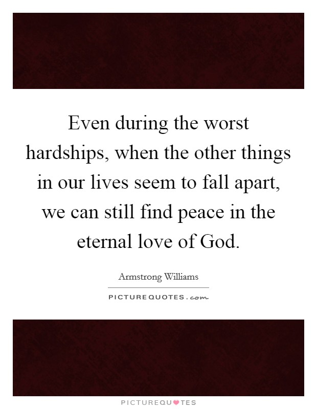 Even during the worst hardships, when the other things in our lives seem to fall apart, we can still find peace in the eternal love of God Picture Quote #1