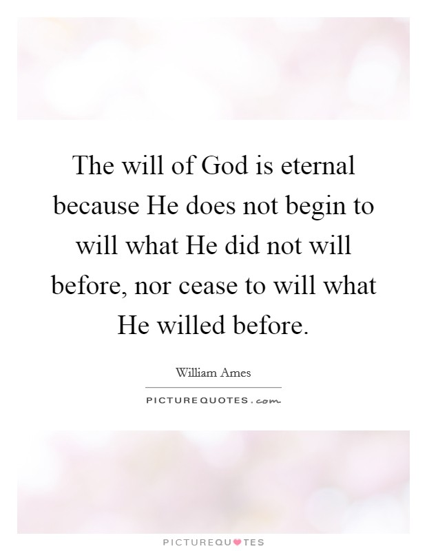 The will of God is eternal because He does not begin to will what He did not will before, nor cease to will what He willed before Picture Quote #1