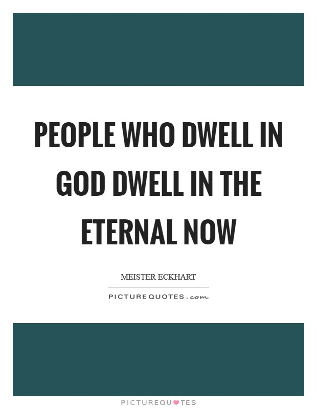 People who dwell in God dwell in the eternal now Picture Quote #1