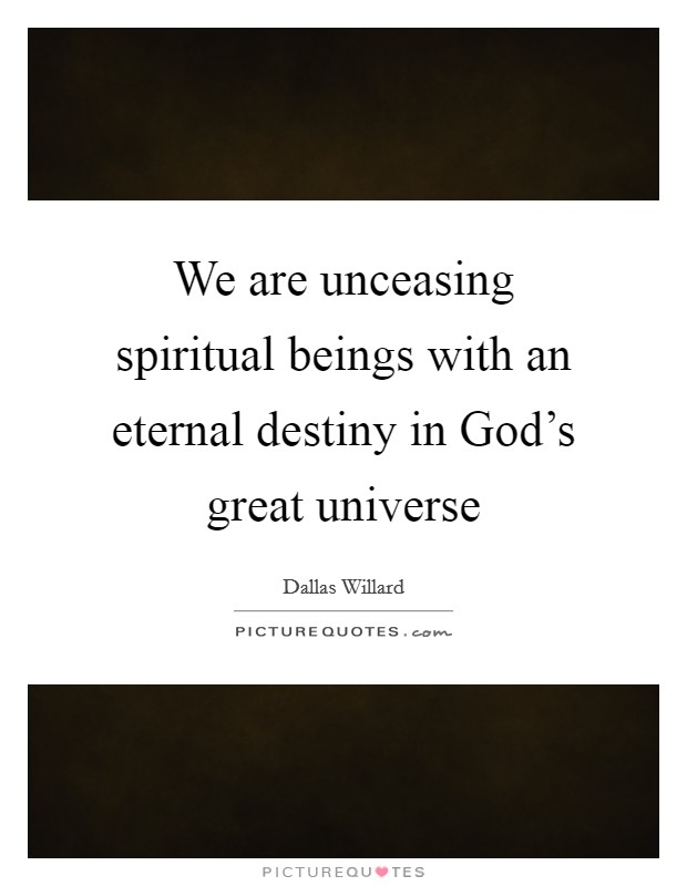 We are unceasing spiritual beings with an eternal destiny in God's great universe Picture Quote #1