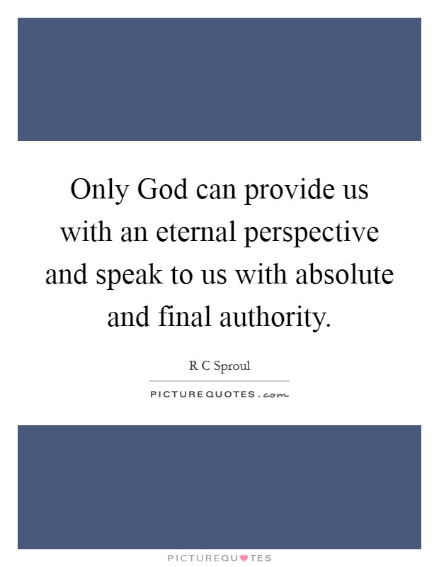 Only God can provide us with an eternal perspective and speak to us with absolute and final authority Picture Quote #1