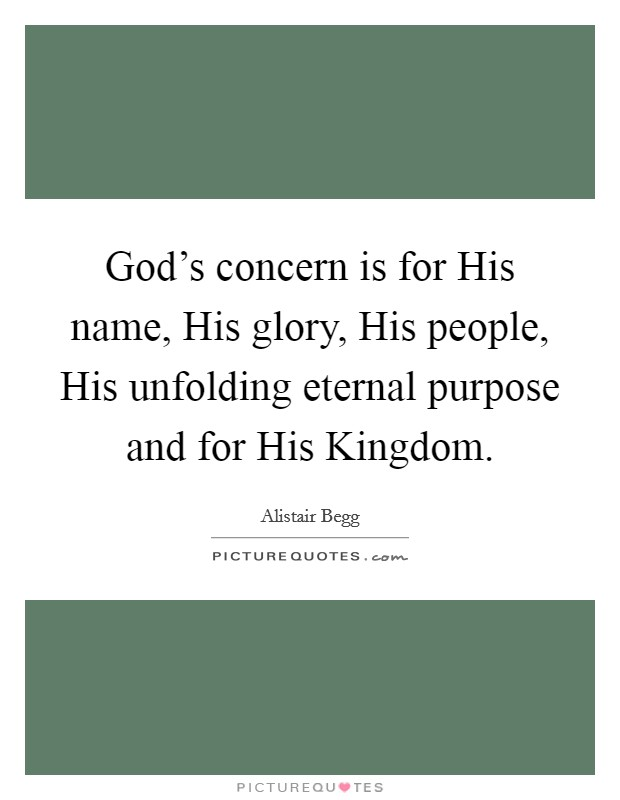 God's concern is for His name, His glory, His people, His unfolding eternal purpose and for His Kingdom Picture Quote #1