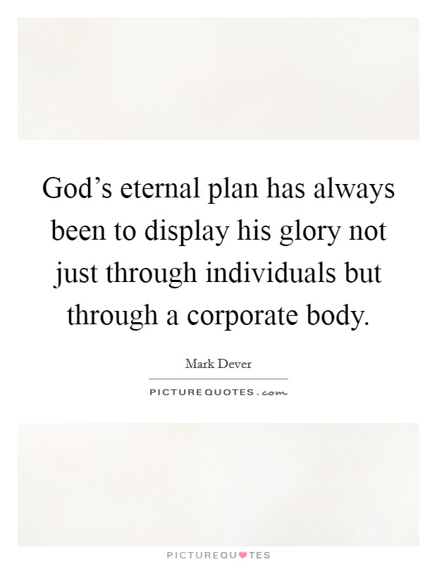 God's eternal plan has always been to display his glory not just through individuals but through a corporate body Picture Quote #1