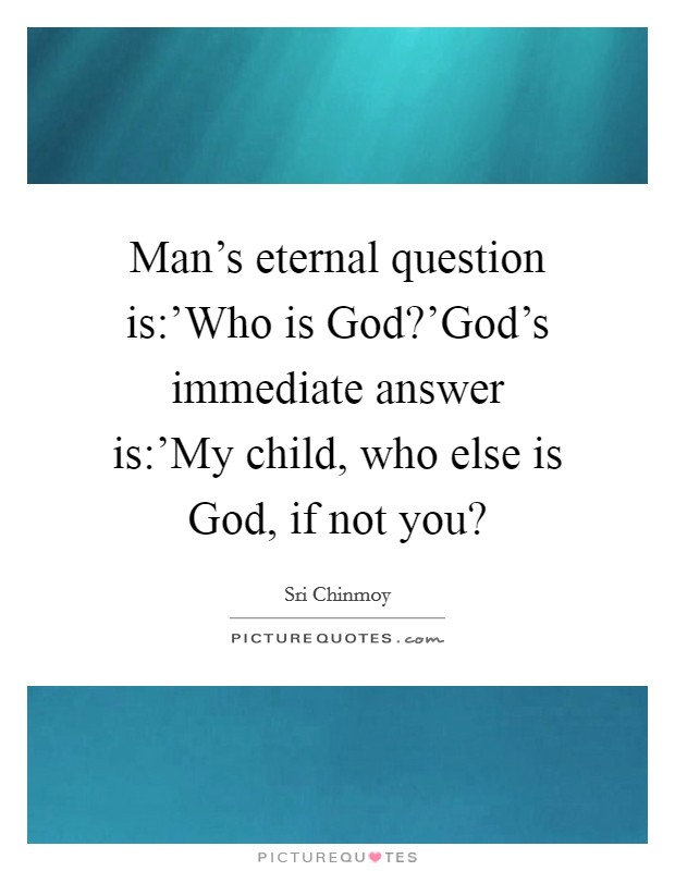 Man's eternal question is:'Who is God?'God's immediate answer is:'My child, who else is God, if not you? Picture Quote #1