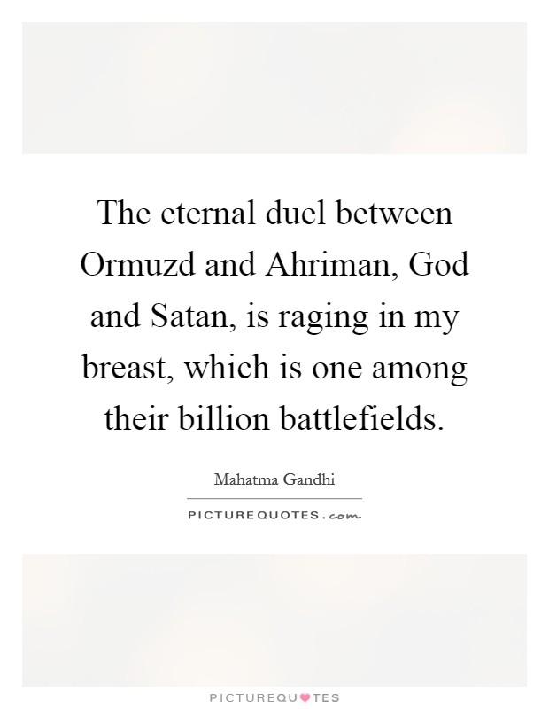 The eternal duel between Ormuzd and Ahriman, God and Satan, is raging in my breast, which is one among their billion battlefields Picture Quote #1