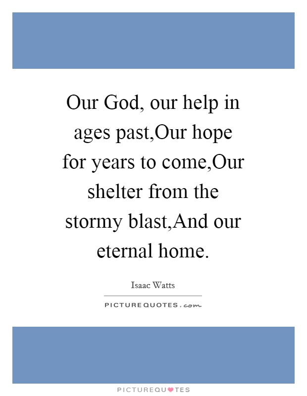 Our God, our help in ages past,Our hope for years to come,Our shelter from the stormy blast,And our eternal home Picture Quote #1