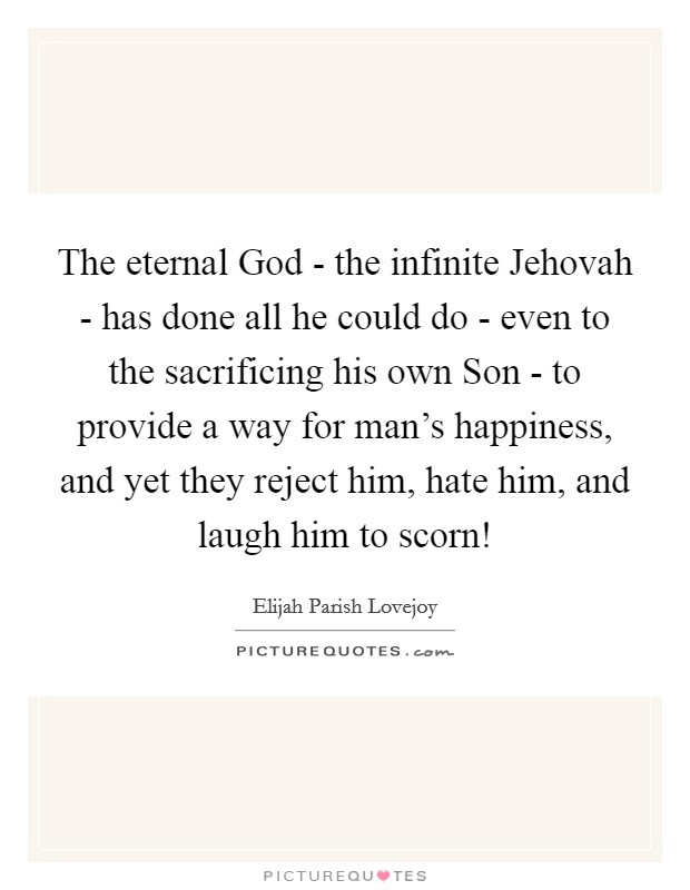 The eternal God - the infinite Jehovah - has done all he could do - even to the sacrificing his own Son - to provide a way for man's happiness, and yet they reject him, hate him, and laugh him to scorn! Picture Quote #1