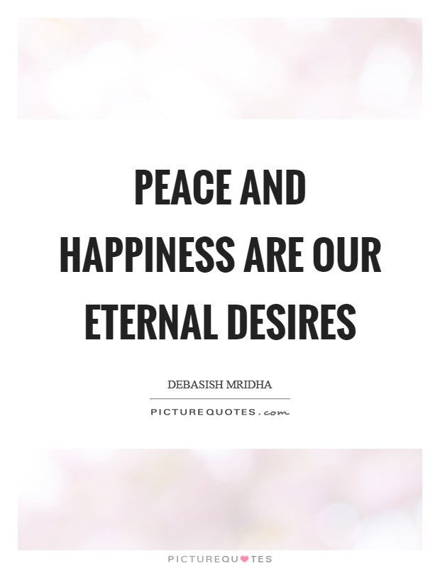 Peace and happiness are our eternal desires Picture Quote #1