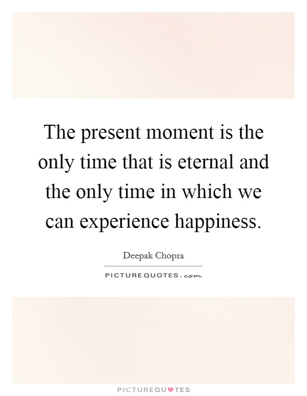 The present moment is the only time that is eternal and the only time in which we can experience happiness Picture Quote #1