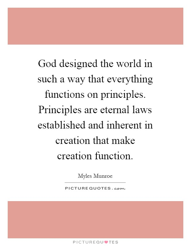 God designed the world in such a way that everything functions on principles. Principles are eternal laws established and inherent in creation that make creation function Picture Quote #1