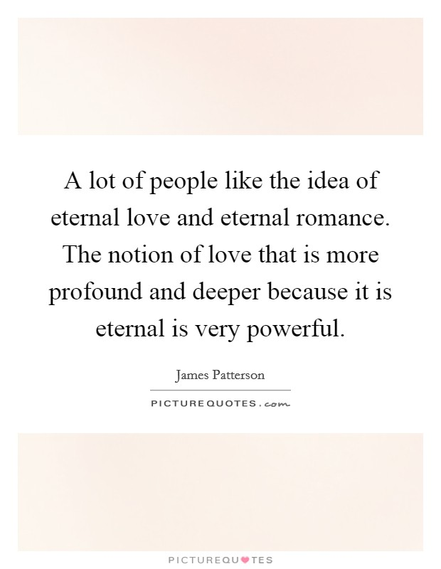 A lot of people like the idea of eternal love and eternal romance. The notion of love that is more profound and deeper because it is eternal is very powerful Picture Quote #1