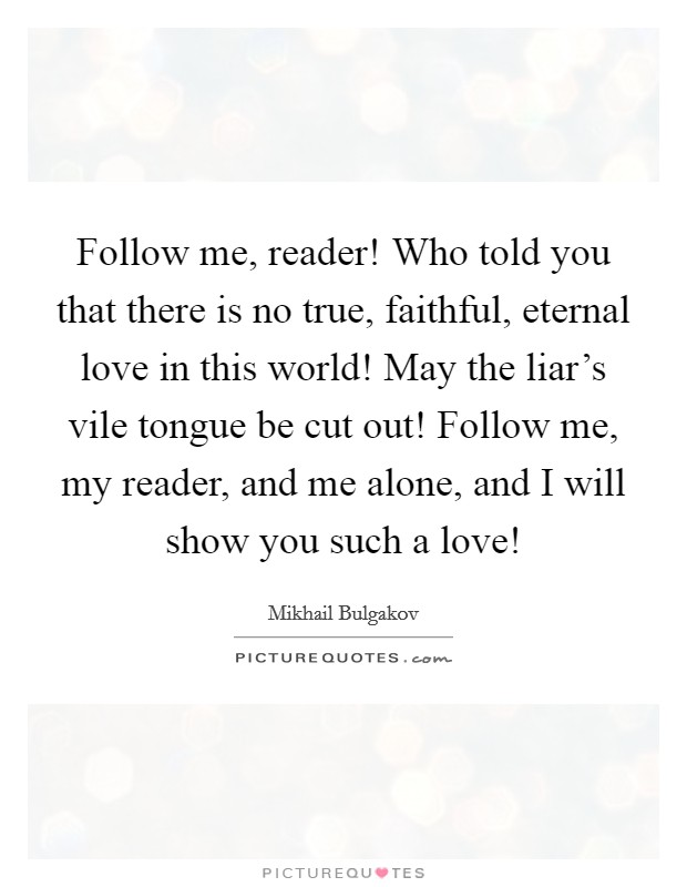 Follow me, reader! Who told you that there is no true, faithful, eternal love in this world! May the liar's vile tongue be cut out! Follow me, my reader, and me alone, and I will show you such a love! Picture Quote #1