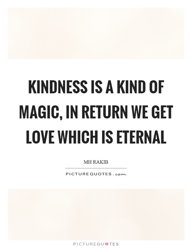 Kindness is a kind of magic, in return we get love which is eternal Picture Quote #1