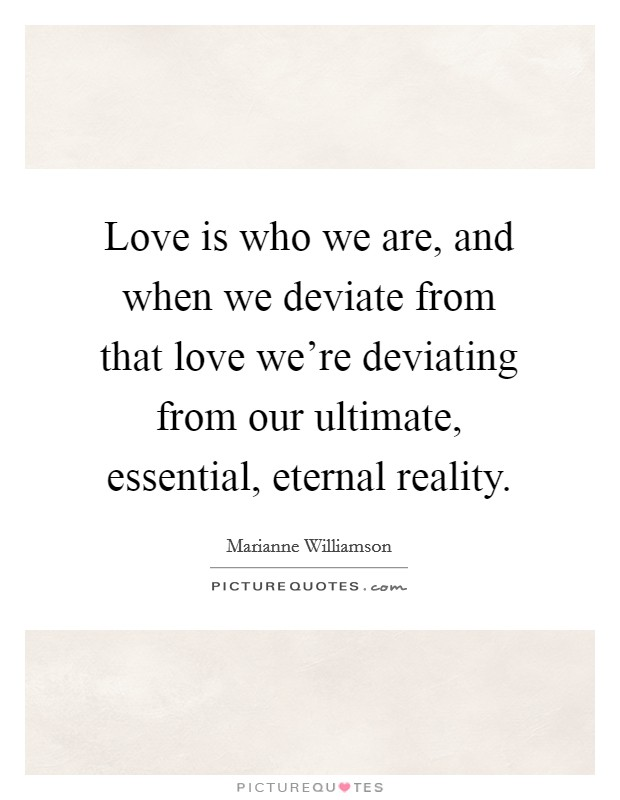 Love is who we are, and when we deviate from that love we're deviating from our ultimate, essential, eternal reality Picture Quote #1