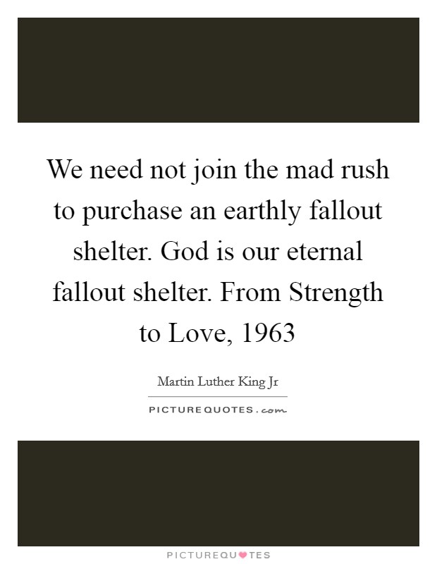 We need not join the mad rush to purchase an earthly fallout shelter. God is our eternal fallout shelter. From Strength to Love, 1963 Picture Quote #1